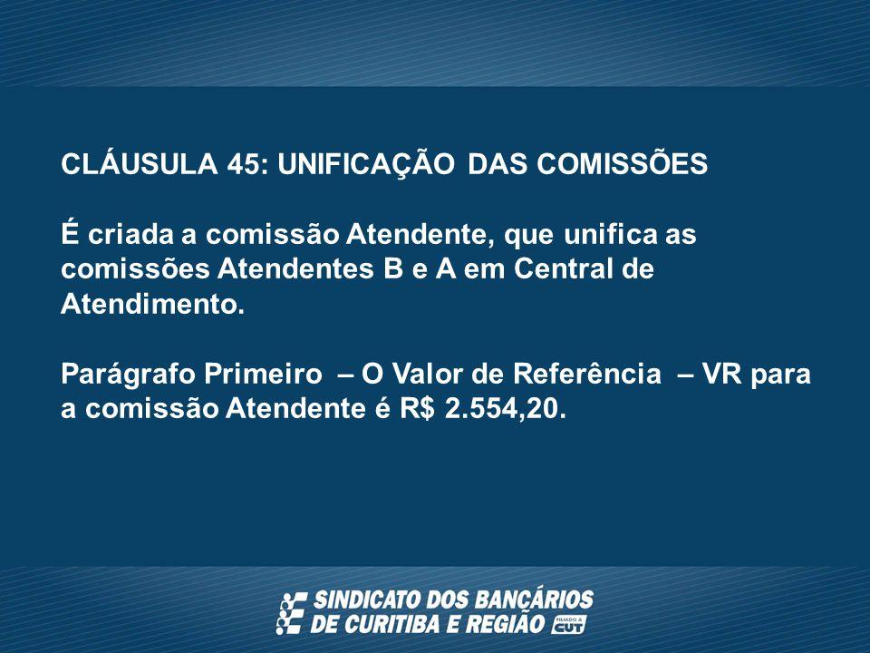 CLÁUSULA 45: UNIFICAÇÃO DAS COMISSÕES É criada a comissão Atendente, que unifica as comissões Atendentes B e A em Central de Atendimento.