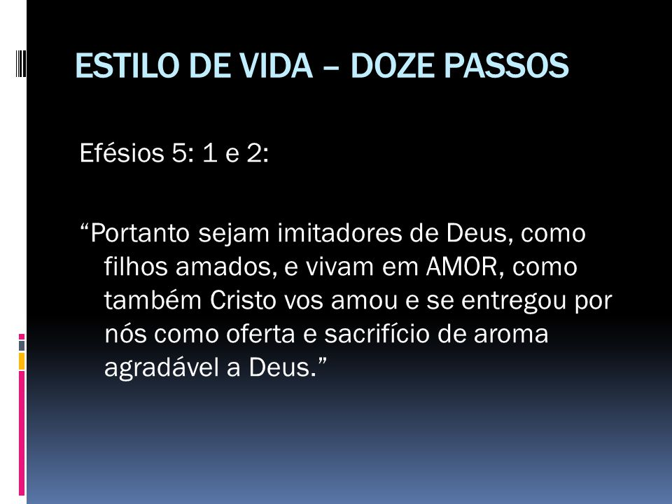 """ESTILO DE VIDA – DOZE PASSOS Efésios 5: 1 e 2: """"Portanto sejam imitadores de Deus, como filhos amados, e vivam em AMOR, como também Cristo vos amou e"""