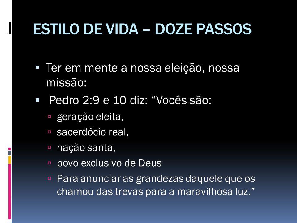 """ESTILO DE VIDA – DOZE PASSOS  Ter em mente a nossa eleição, nossa missão:  Pedro 2:9 e 10 diz: """"Vocês são:  geração eleita,  sacerdócio real,  na"""