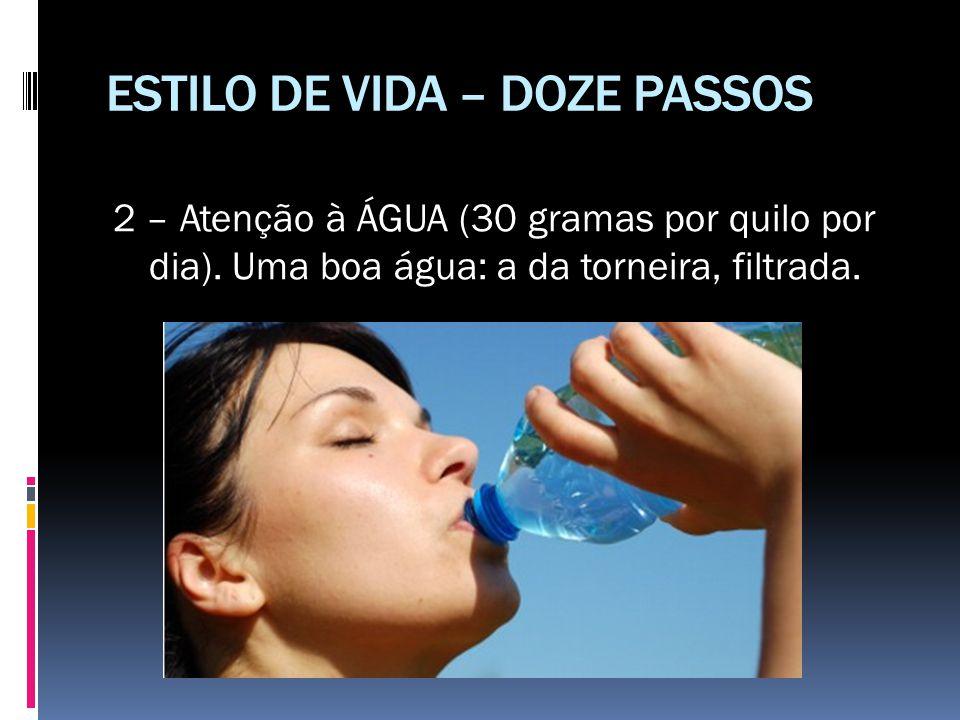 ESTILO DE VIDA – DOZE PASSOS 2 – Atenção à ÁGUA (30 gramas por quilo por dia). Uma boa água: a da torneira, filtrada.