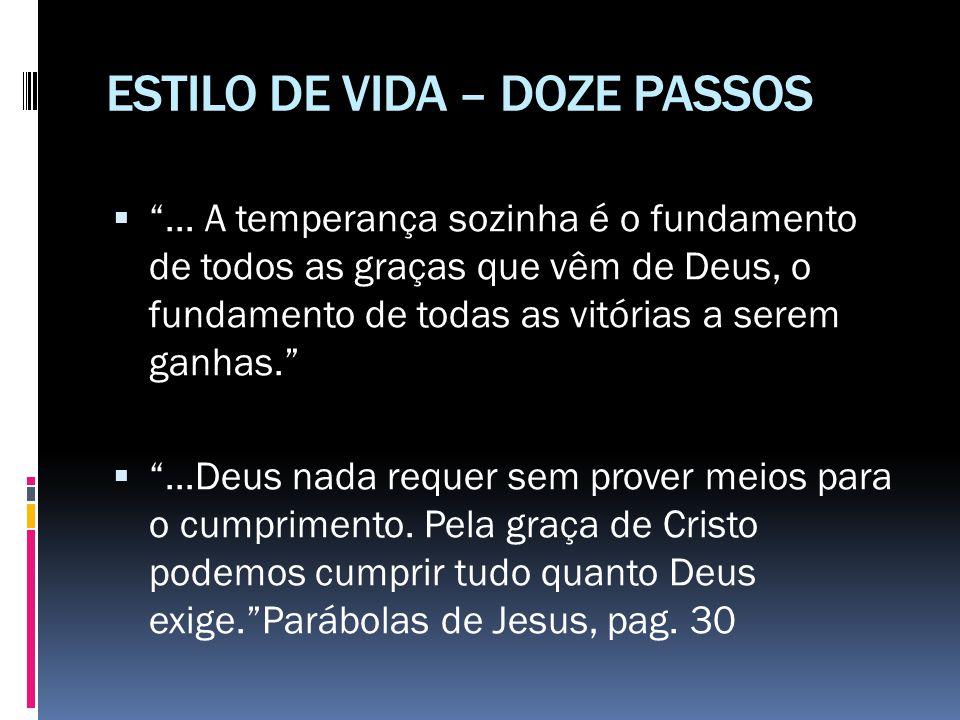 """ESTILO DE VIDA – DOZE PASSOS  """"... A temperança sozinha é o fundamento de todos as graças que vêm de Deus, o fundamento de todas as vitórias a serem"""