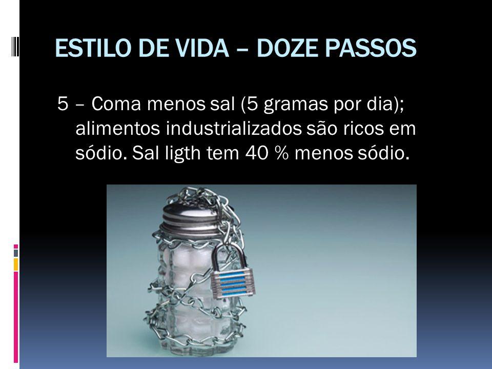 ESTILO DE VIDA – DOZE PASSOS 5 – Coma menos sal (5 gramas por dia); alimentos industrializados são ricos em sódio. Sal ligth tem 40 % menos sódio.