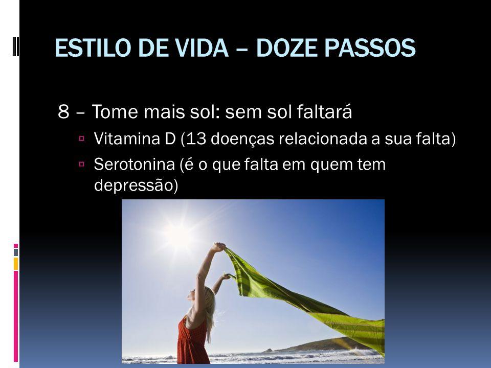 ESTILO DE VIDA – DOZE PASSOS 8 – Tome mais sol: sem sol faltará  Vitamina D (13 doenças relacionada a sua falta)  Serotonina (é o que falta em quem
