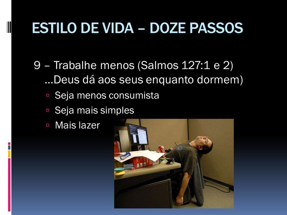 ESTILO DE VIDA – DOZE PASSOS 9 – Trabalhe menos (Salmos 127:1 e 2)...Deus dá aos seus enquanto dormem)  Seja menos consumista  Seja mais simples  M