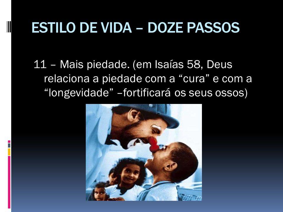 """ESTILO DE VIDA – DOZE PASSOS 11 – Mais piedade. (em Isaías 58, Deus relaciona a piedade com a """"cura"""" e com a """"longevidade"""" –fortificará os seus ossos)"""