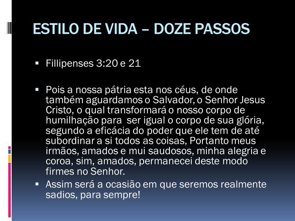 ESTILO DE VIDA – DOZE PASSOS  Fillipenses 3:20 e 21  Pois a nossa pátria esta nos céus, de onde também aguardamos o Salvador, o Senhor Jesus Cristo,