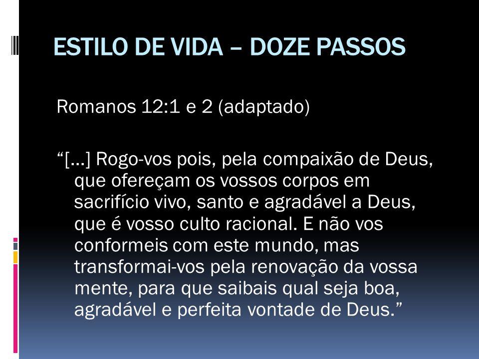 """ESTILO DE VIDA – DOZE PASSOS Romanos 12:1 e 2 (adaptado) """"[...] Rogo-vos pois, pela compaixão de Deus, que ofereçam os vossos corpos em sacrifício viv"""