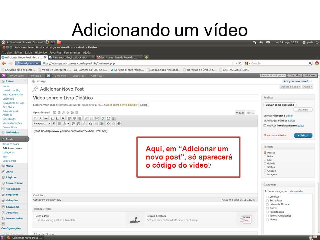 Adicionando um vídeo Aqui, em Adicionar um novo post , só aparecerá o código do vídeo.