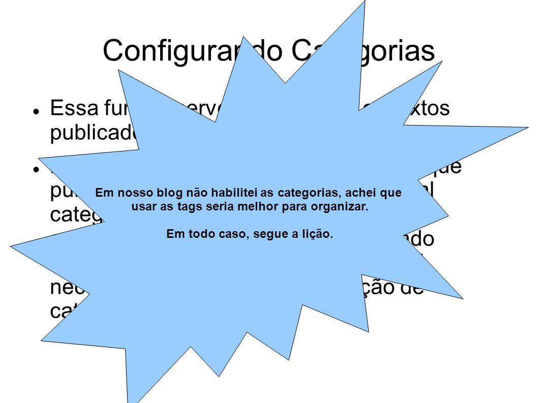 Configurando Categorias  Essa função serve para separar os textos publicados em categorias.