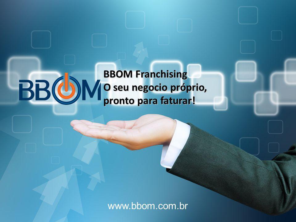 www.bbom.com.br BBOM Franchising O seu negocio próprio, pronto para faturar!