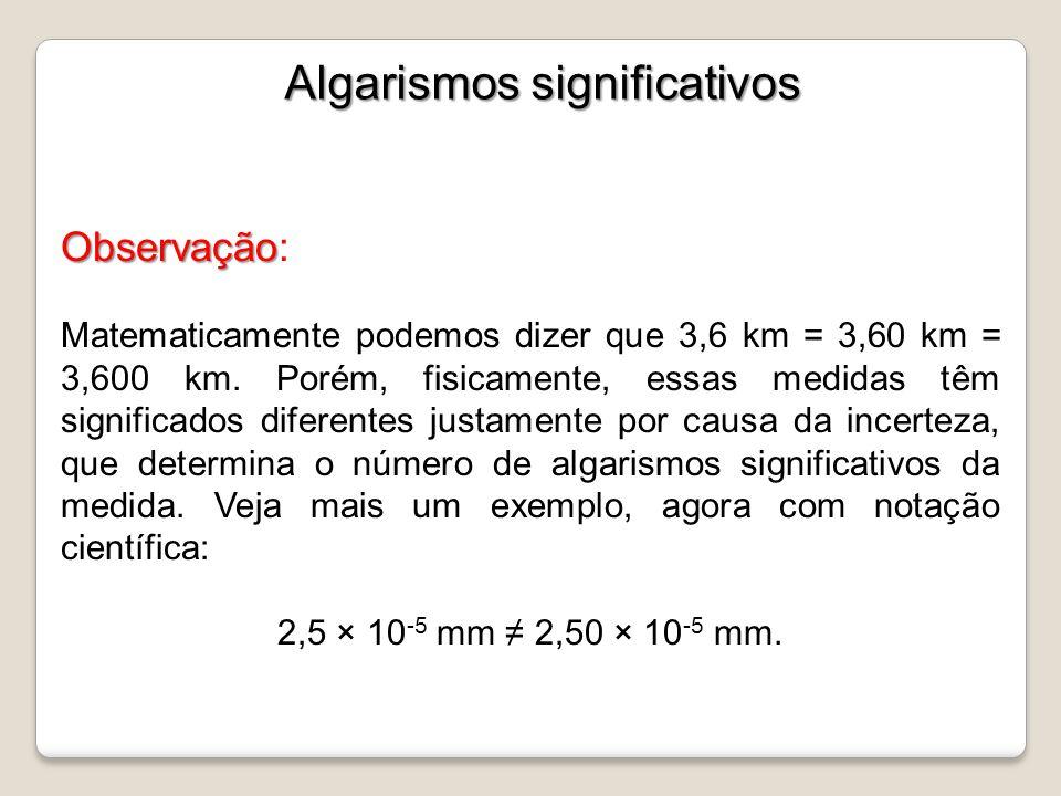 Observação Observação: Matematicamente podemos dizer que 3,6 km = 3,60 km = 3,600 km. Porém, fisicamente, essas medidas têm significados diferentes ju