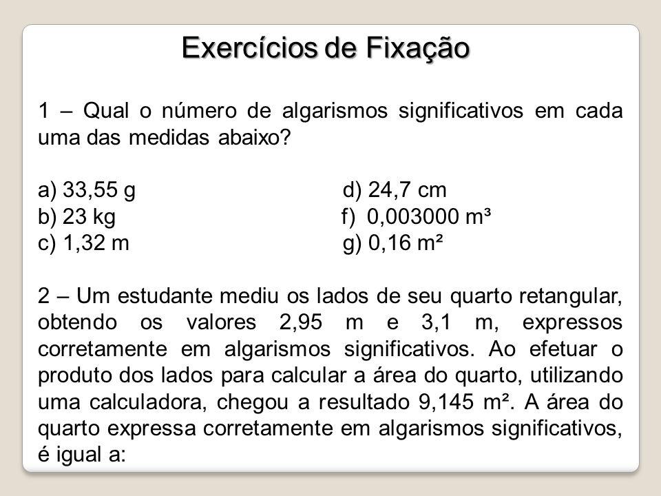 Exercícios de Fixação 1 – Qual o número de algarismos significativos em cada uma das medidas abaixo? a)33,55 g d) 24,7 cm b)23 kg f) 0,003000 m³ c)1,3