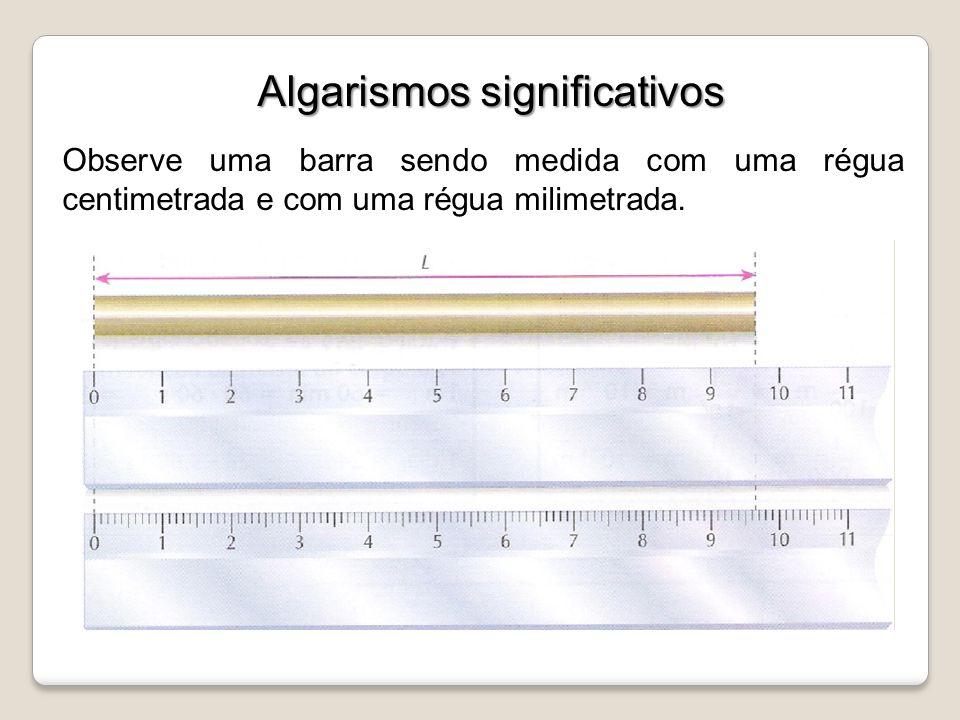 Algarismos significativos Observe uma barra sendo medida com uma régua centimetrada e com uma régua milimetrada.