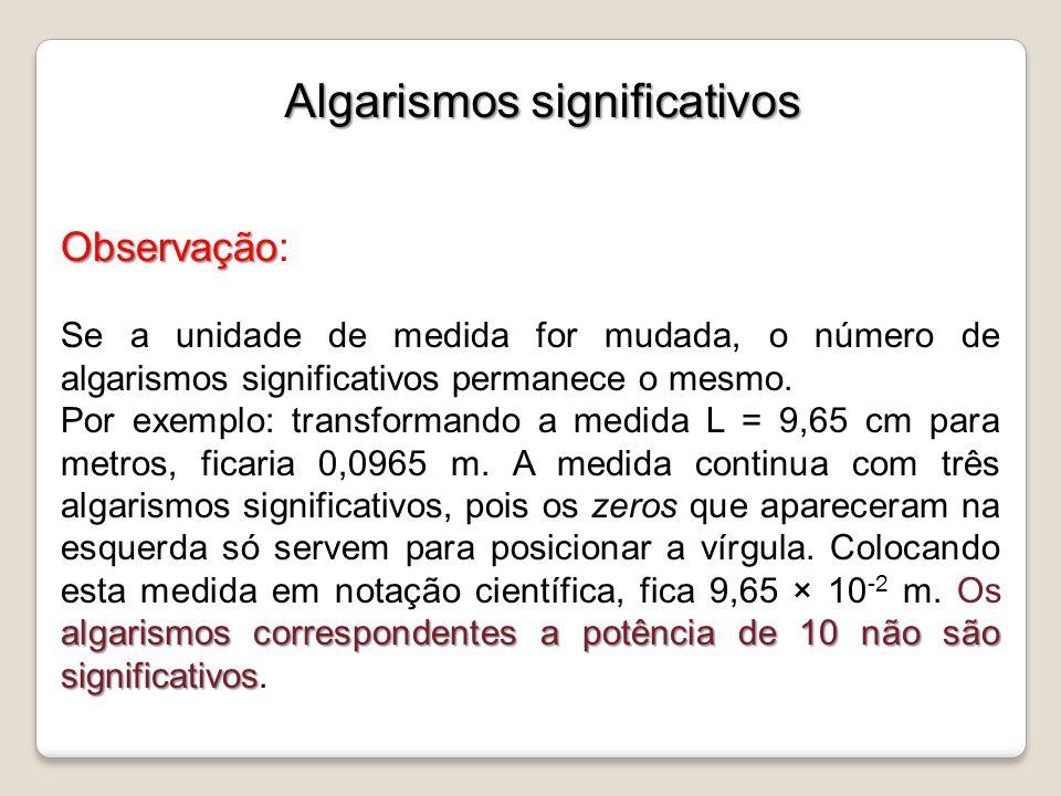 Observação Observação: Se a unidade de medida for mudada, o número de algarismos significativos permanece o mesmo. algarismos correspondentes a potênc