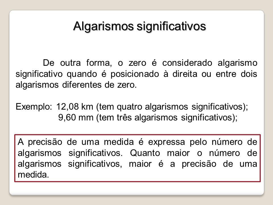 De outra forma, o zero é considerado algarismo significativo quando é posicionado à direita ou entre dois algarismos diferentes de zero. Exemplo: 12,0
