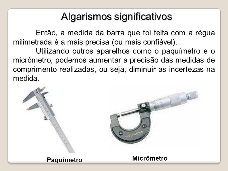 Algarismos significativos Então, a medida da barra que foi feita com a régua milimetrada é a mais precisa (ou mais confiável). Utilizando outros apare