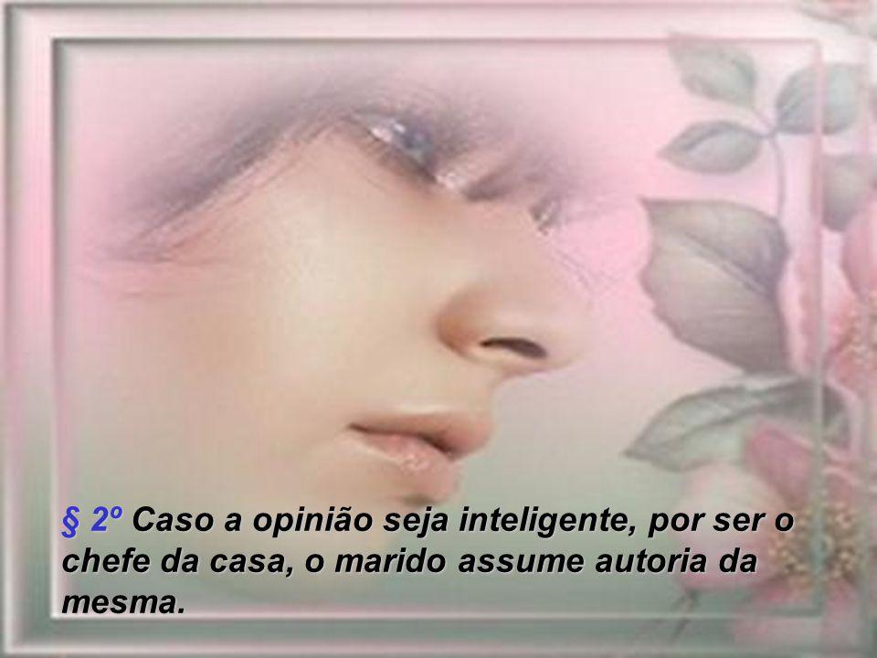 § 2º Caso a opinião seja inteligente, por ser o chefe da casa, o marido assume autoria da mesma.