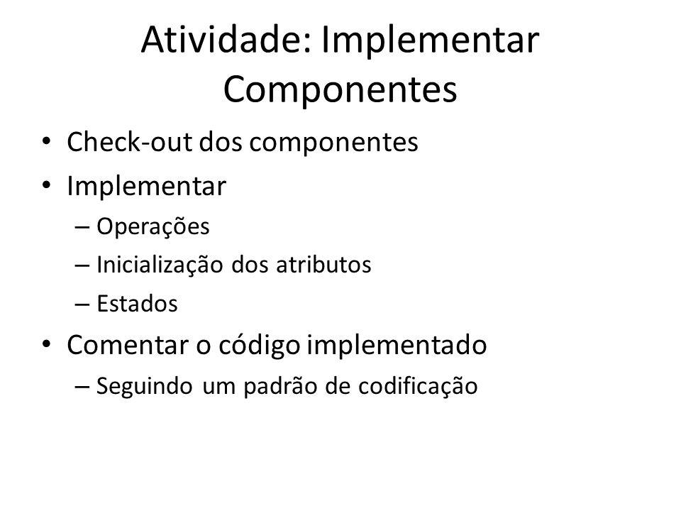 Atividade: Implementar Componentes • Check-out dos componentes • Implementar – Operações – Inicialização dos atributos – Estados • Comentar o código implementado – Seguindo um padrão de codificação