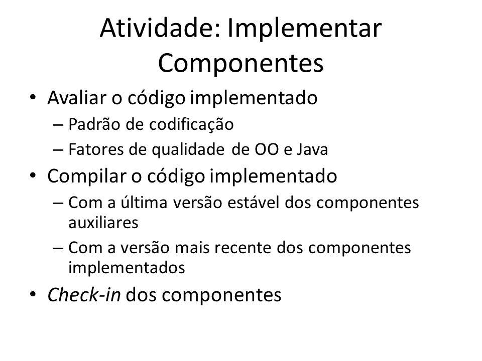 Atividade: Implementar Componentes • Avaliar o código implementado – Padrão de codificação – Fatores de qualidade de OO e Java • Compilar o código implementado – Com a última versão estável dos componentes auxiliares – Com a versão mais recente dos componentes implementados • Check-in dos componentes