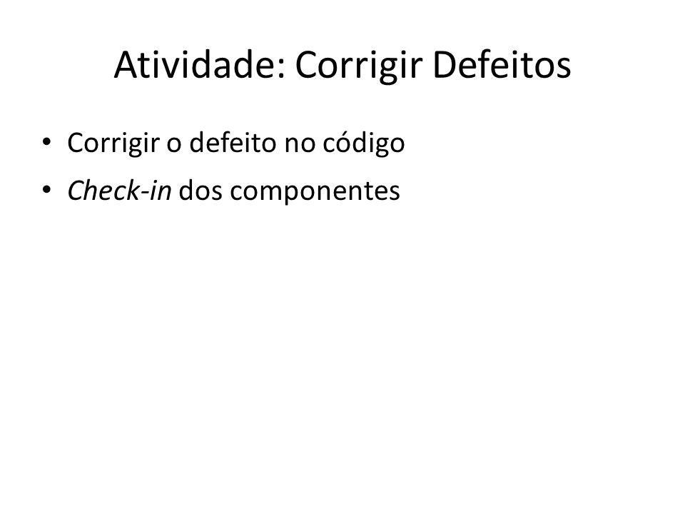 Atividade: Corrigir Defeitos • Corrigir o defeito no código • Check-in dos componentes