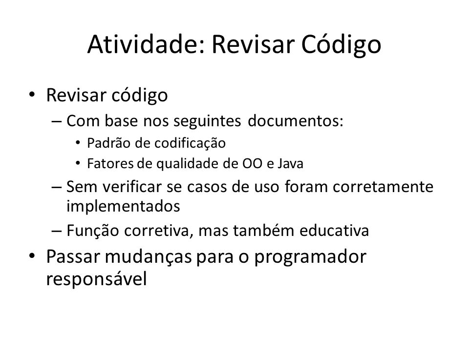 Atividade: Revisar Código • Revisar código – Com base nos seguintes documentos: • Padrão de codificação • Fatores de qualidade de OO e Java – Sem veri