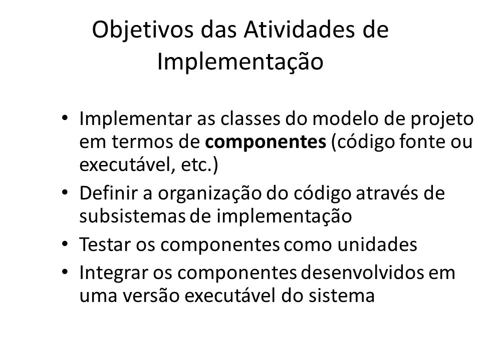 Objetivos das Atividades de Implementação • Implementar as classes do modelo de projeto em termos de componentes (código fonte ou executável, etc.) • Definir a organização do código através de subsistemas de implementação • Testar os componentes como unidades • Integrar os componentes desenvolvidos em uma versão executável do sistema
