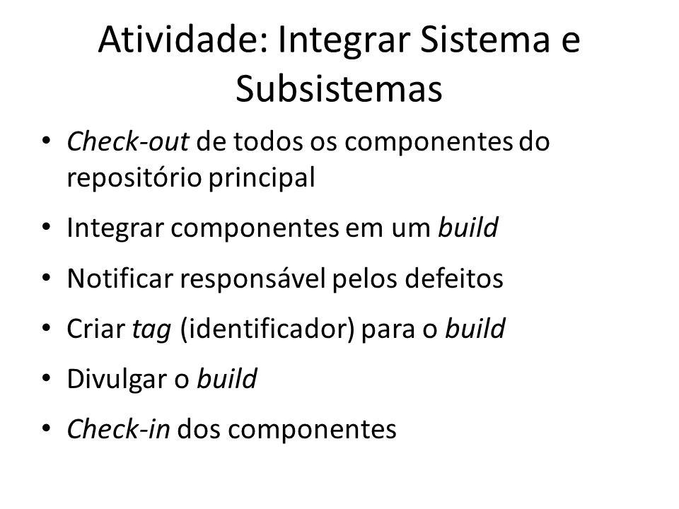 Atividade: Integrar Sistema e Subsistemas • Check-out de todos os componentes do repositório principal • Integrar componentes em um build • Notificar responsável pelos defeitos • Criar tag (identificador) para o build • Divulgar o build • Check-in dos componentes