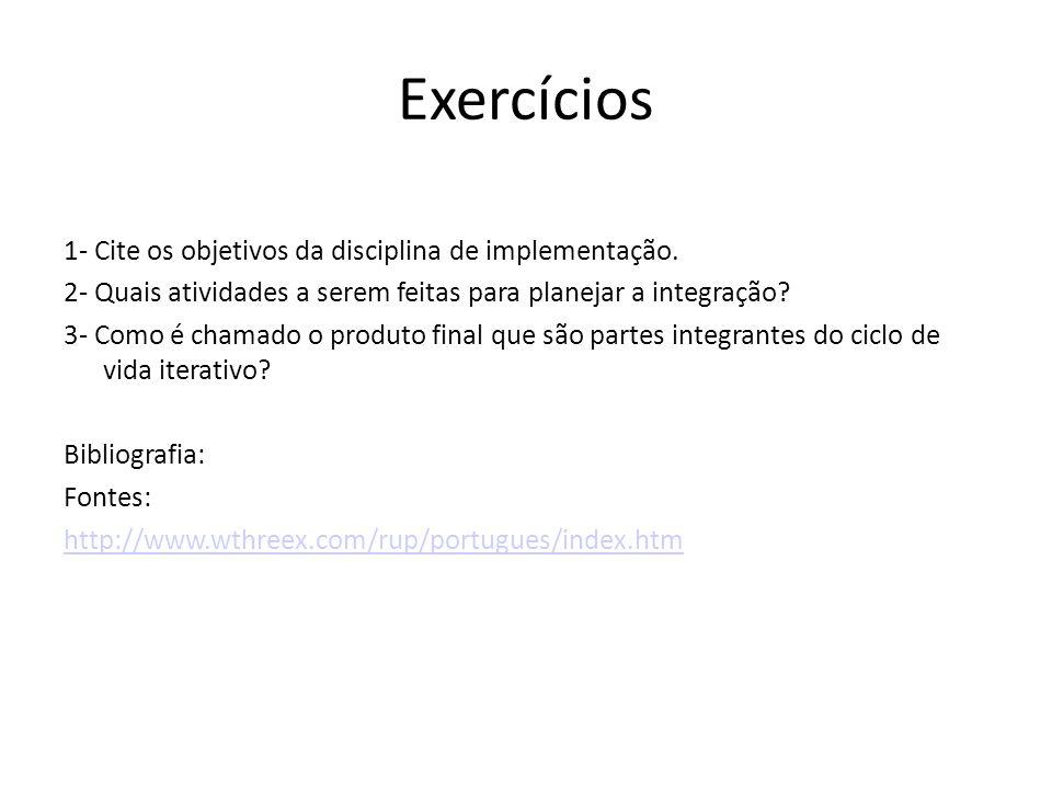 Exercícios 1- Cite os objetivos da disciplina de implementação. 2- Quais atividades a serem feitas para planejar a integração? 3- Como é chamado o pro