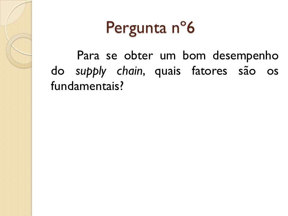 Pergunta nº6 Pergunta nº6 Para se obter um bom desempenho do supply chain, quais fatores são os fundamentais