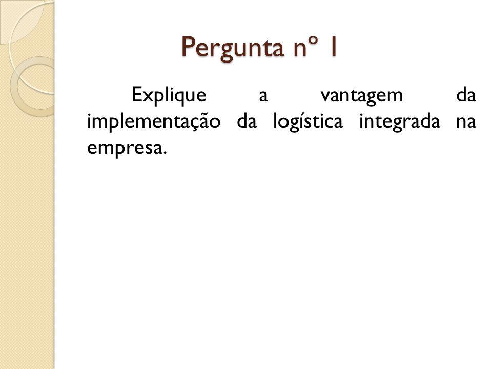 Pergunta nº 1 Pergunta nº 1 Explique a vantagem da implementação da logística integrada na empresa.