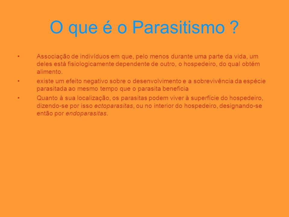 O que é o Parasitismo ? •Associação de indivíduos em que, pelo menos durante uma parte da vida, um deles está fisiologicamente dependente de outro, o
