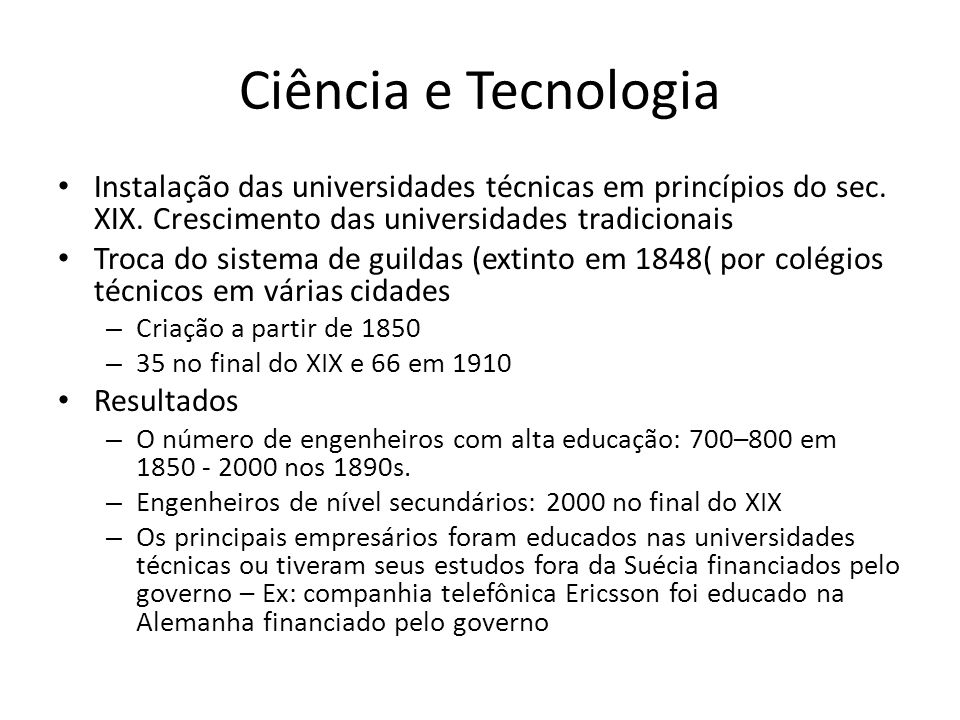 Ciência e Tecnologia • Instalação das universidades técnicas em princípios do sec. XIX. Crescimento das universidades tradicionais • Troca do sistema