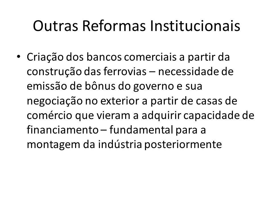 Outras Reformas Institucionais • Criação dos bancos comerciais a partir da construção das ferrovias – necessidade de emissão de bônus do governo e sua