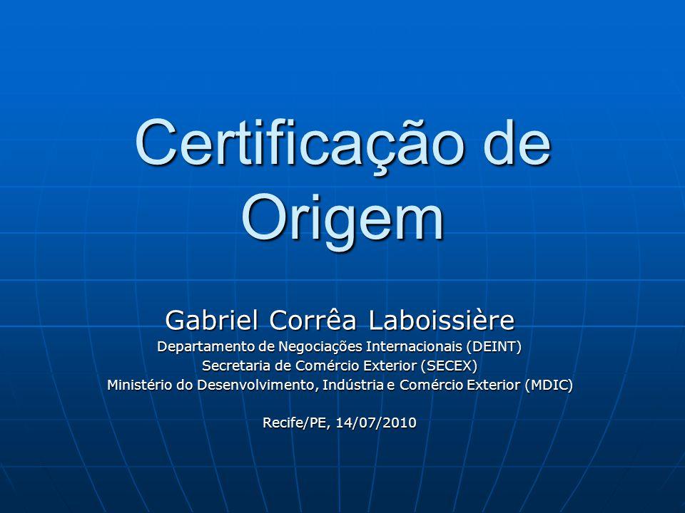 Certificação de Origem Gabriel Corrêa Laboissière Departamento de Negociações Internacionais (DEINT) Secretaria de Comércio Exterior (SECEX) Ministério do Desenvolvimento, Indústria e Comércio Exterior (MDIC) Recife/PE, 14/07/2010