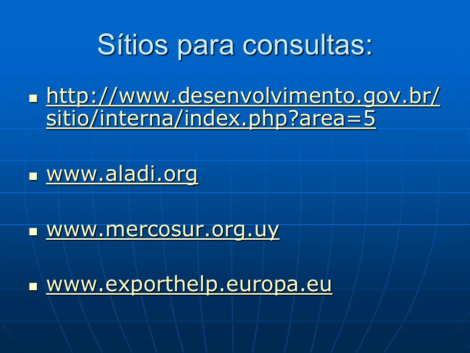 Sítios para consultas:  http://www.desenvolvimento.gov.br/ sitio/interna/index.php?area=5 http://www.desenvolvimento.gov.br/ sitio/interna/index.php?area=5 http://www.desenvolvimento.gov.br/ sitio/interna/index.php?area=5  www.aladi.org www.aladi.org  www.mercosur.org.uy www.mercosur.org.uy  www.exporthelp.europa.eu www.exporthelp.europa.eu