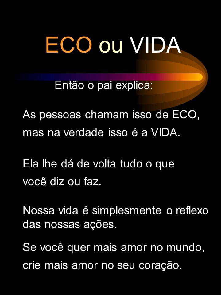ECO ou VIDA Então o pai explica: As pessoas chamam isso de ECO, mas na verdade isso é a VIDA.