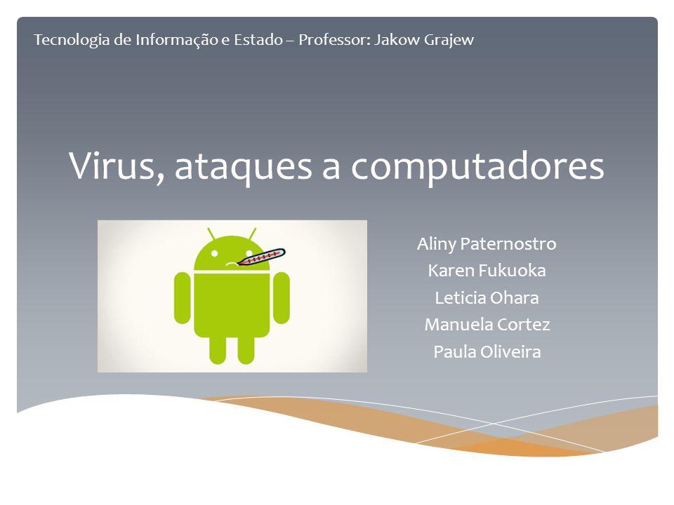 Virus, ataques a computadores Aliny Paternostro Karen Fukuoka Leticia Ohara Manuela Cortez Paula Oliveira Tecnologia de Informação e Estado – Professo