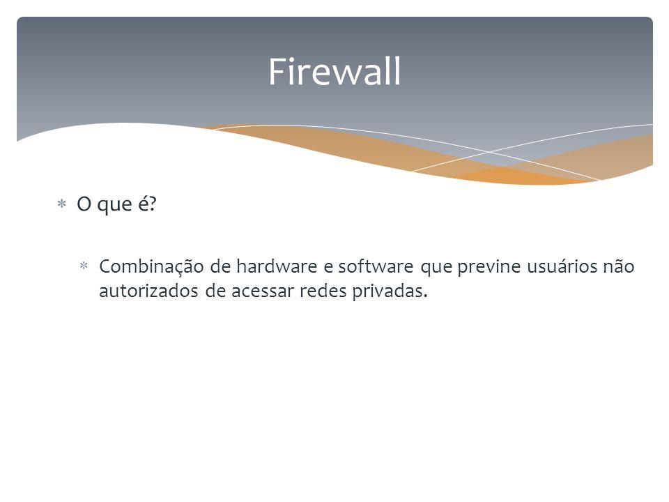 Firewall  O que é?  Combinação de hardware e software que previne usuários não autorizados de acessar redes privadas.