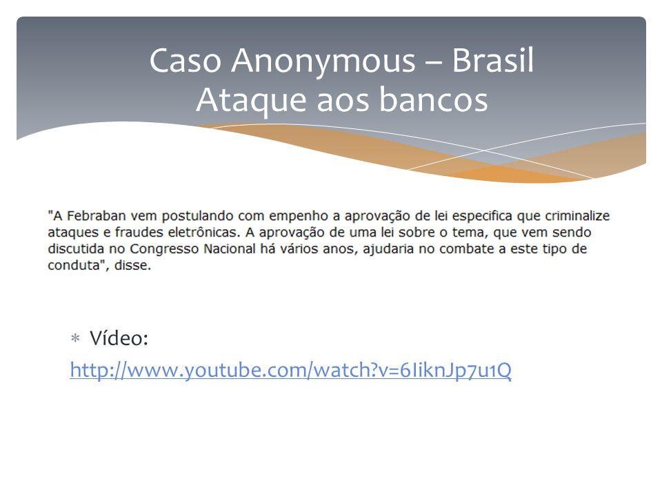  Vídeo: http://www.youtube.com/watch?v=6IiknJp7u1Q Caso Anonymous – Brasil Ataque aos bancos