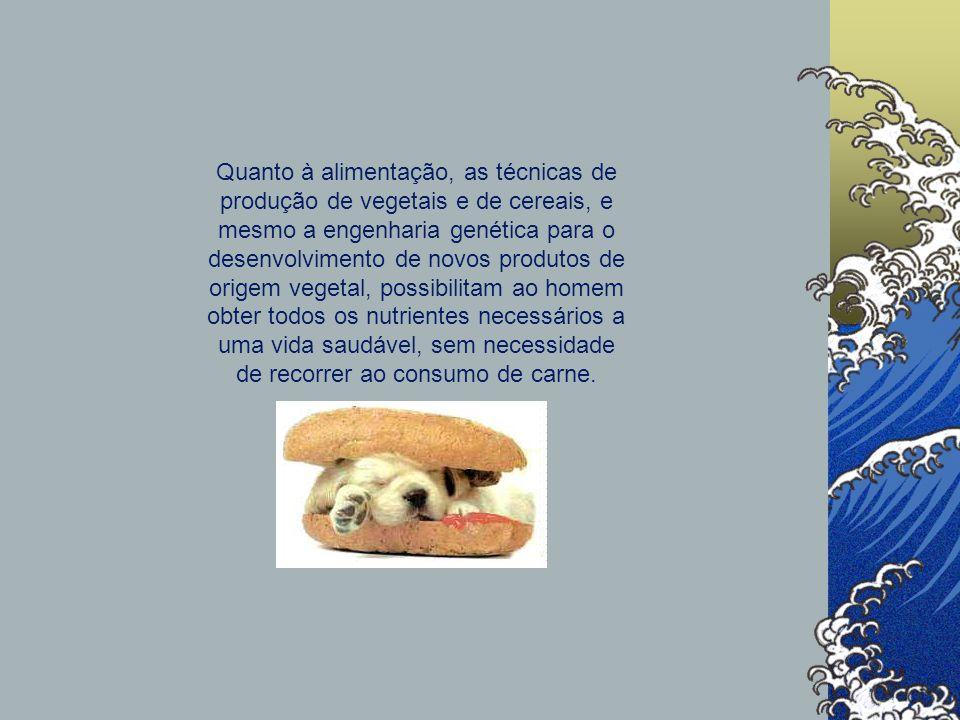 Quanto à alimentação, as técnicas de produção de vegetais e de cereais, e mesmo a engenharia genética para o desenvolvimento de novos produtos de origem vegetal, possibilitam ao homem obter todos os nutrientes necessários a uma vida saudável, sem necessidade de recorrer ao consumo de carne.