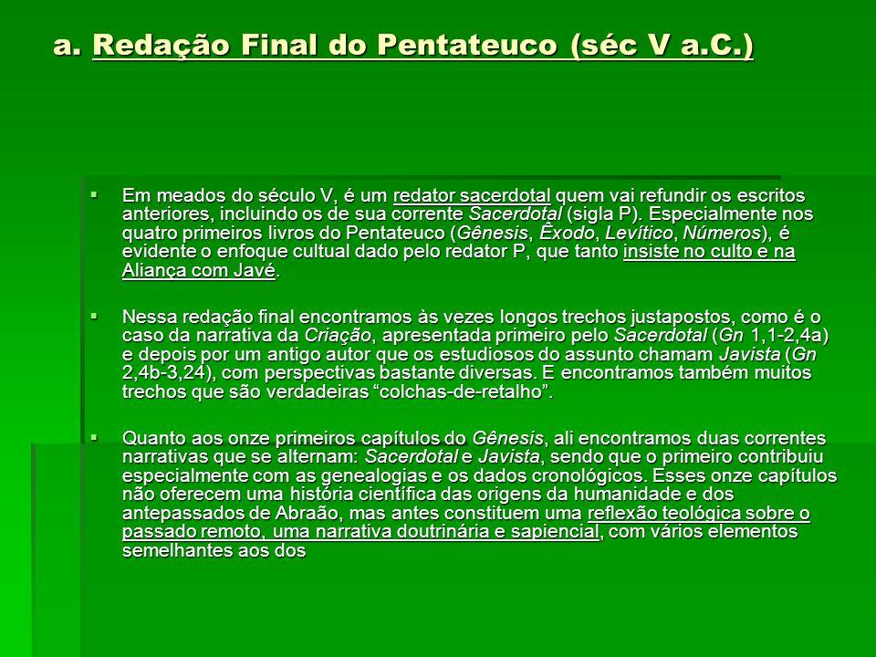 a. Redação Final do Pentateuco (séc V a.C.)  Em meados do século V, é um redator sacerdotal quem vai refundir os escritos anteriores, incluindo os de