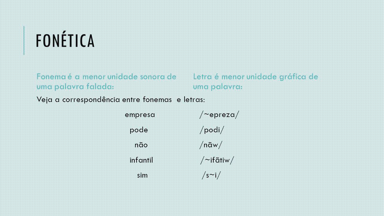 FONÉTICA Fonema é a menor unidade sonora de uma palavra falada: Veja a correspondência entre fonemas e letras: empresa /~epreza/ pode /podi/ não /nãw/