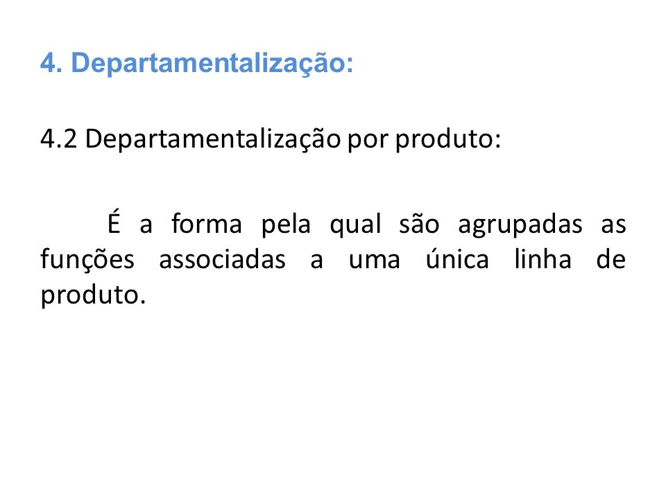 4.2 Departamentalização por produto: É a forma pela qual são agrupadas as funções associadas a uma única linha de produto. 4. Departamentalização:
