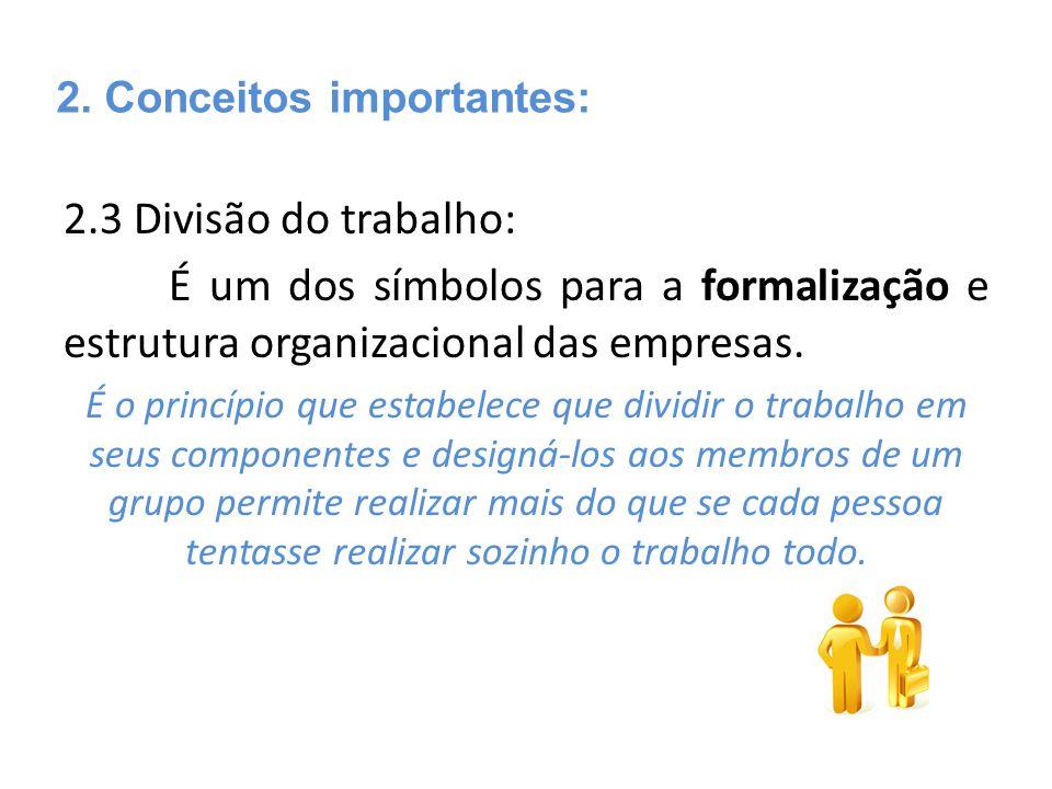 2.3 Divisão do trabalho: É um dos símbolos para a formalização e estrutura organizacional das empresas. É o princípio que estabelece que dividir o tra