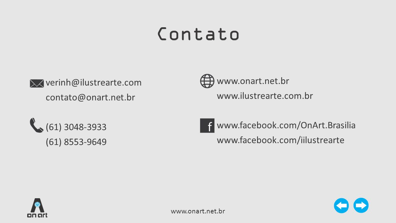Contato verinh@ilustrearte.com contato@onart.net.br (61) 3048-3933 (61) 8553-9649 www.onart.net.br www.ilustrearte.com.br www.facebook.com/OnArt.Brasi