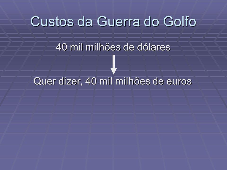 Custos da Guerra do Golfo 40 mil milhões de dólares Quer dizer, 40 mil milhões de euros