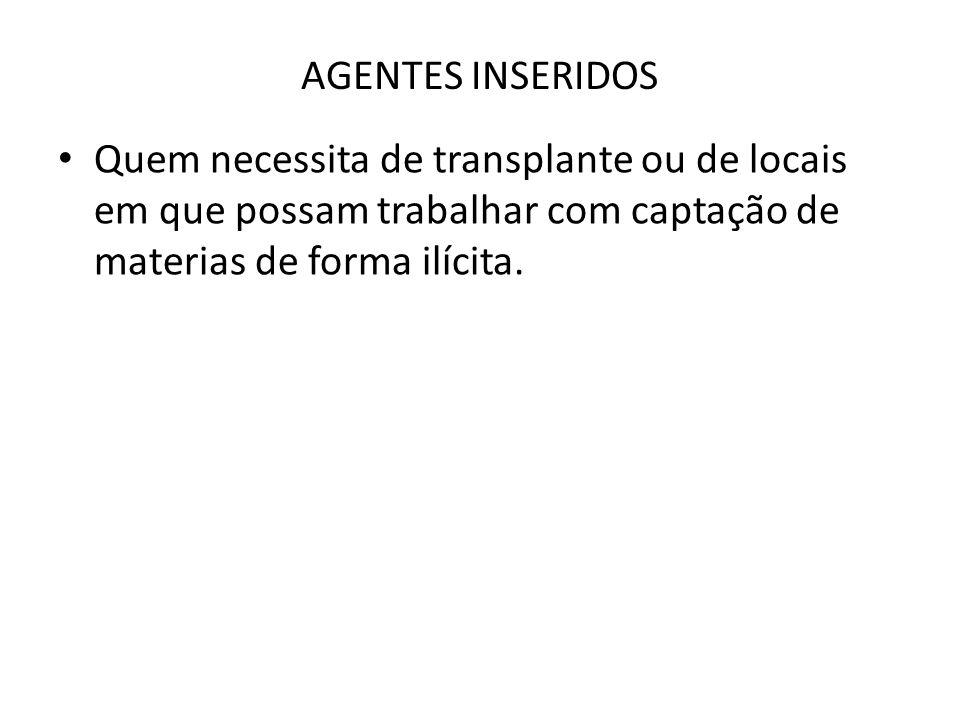 AGENTES INSERIDOS • Quem necessita de transplante ou de locais em que possam trabalhar com captação de materias de forma ilícita.