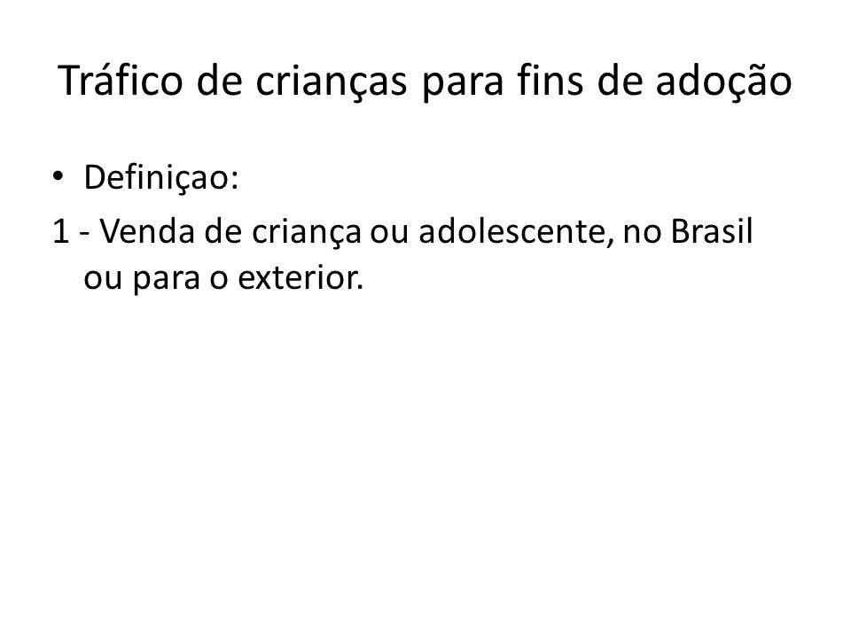 Tráfico de crianças para fins de adoção • Definiçao: 1 - Venda de criança ou adolescente, no Brasil ou para o exterior.