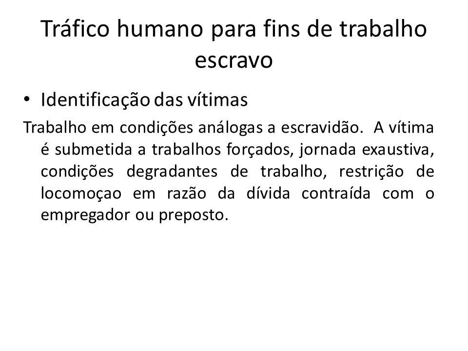 Tráfico humano para fins de trabalho escravo • Identificação das vítimas Trabalho em condições análogas a escravidão. A vítima é submetida a trabalhos
