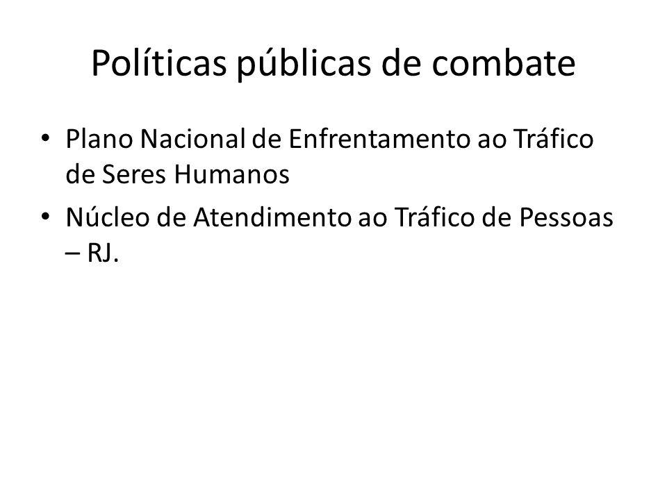 Políticas públicas de combate • Plano Nacional de Enfrentamento ao Tráfico de Seres Humanos • Núcleo de Atendimento ao Tráfico de Pessoas – RJ.